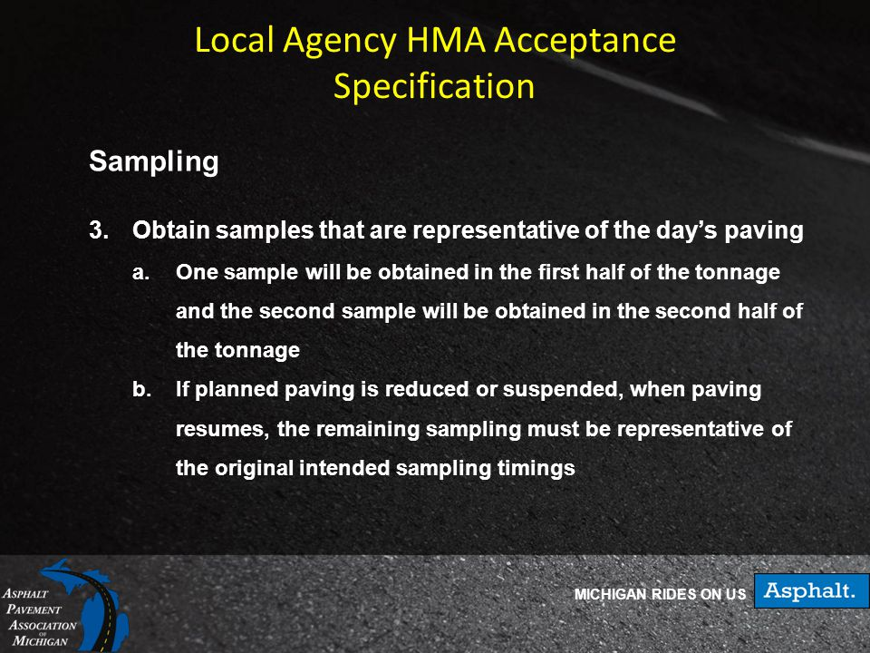 MICHIGAN RIDES ON US Local Agency HMA Acceptance Specification Sampling 3.Obtain samples that are representative of the day's paving a.One sample will be obtained in the first half of the tonnage and the second sample will be obtained in the second half of the tonnage b.If planned paving is reduced or suspended, when paving resumes, the remaining sampling must be representative of the original intended sampling timings