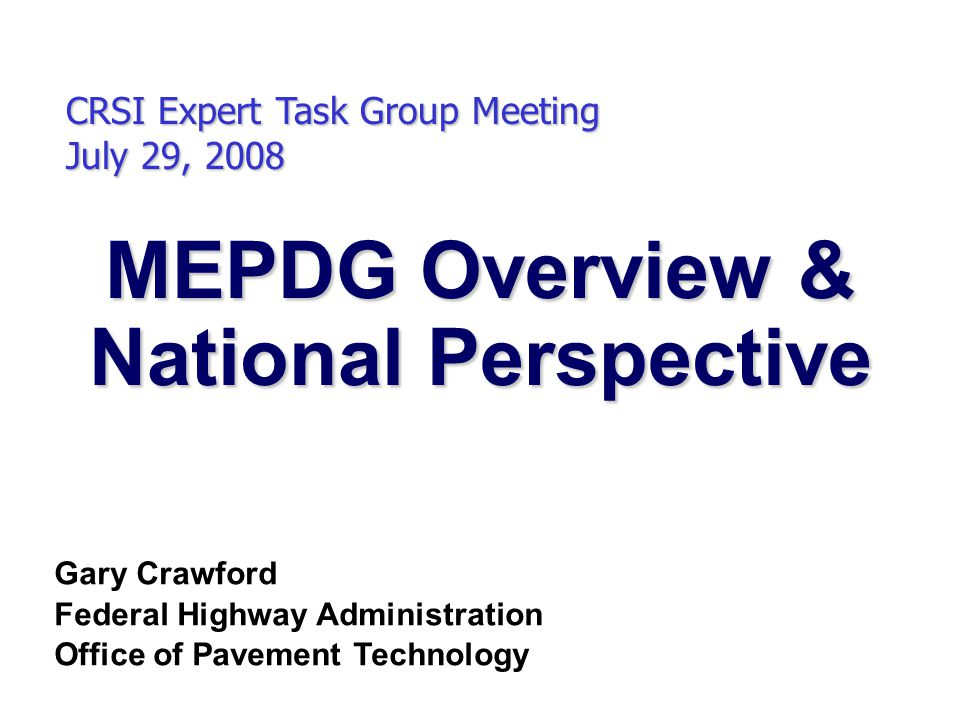 MEPDG Overview & National Perspective CRSI Expert Task Group Meeting July 29, 2008 Gary Crawford Federal Highway Administration Office of Pavement Technology