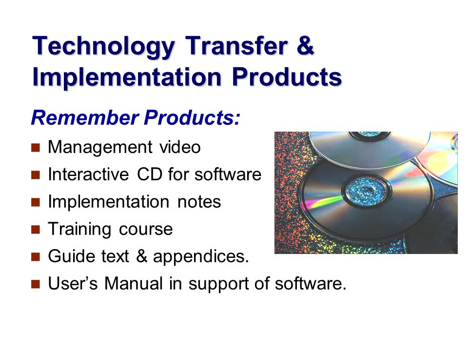 Technology Transfer & Implementation Products Remember Products: Management video Interactive CD for software Implementation notes Training course Guide text & appendices.