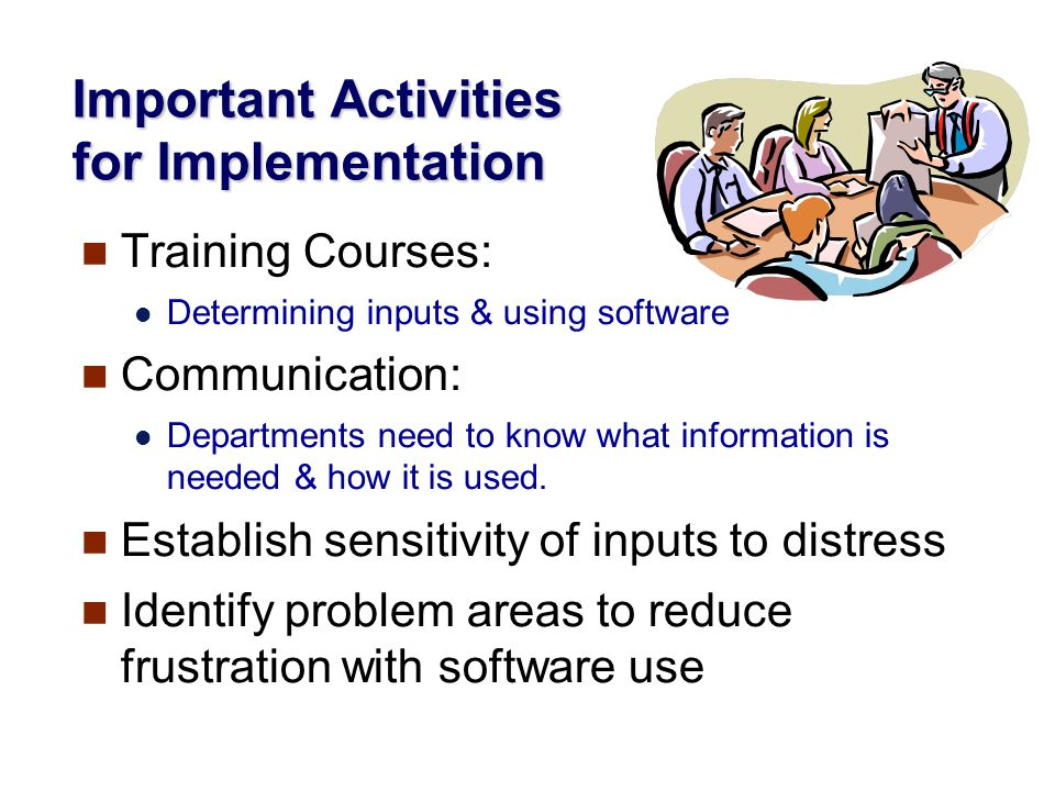 Important Activities for Implementation Training Courses: Determining inputs & using software Communication: Departments need to know what information is needed & how it is used.