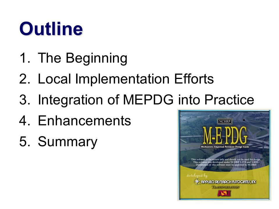 Outline 1.The Beginning 2.Local Implementation Efforts 3.Integration of MEPDG into Practice 4.Enhancements 5.Summary