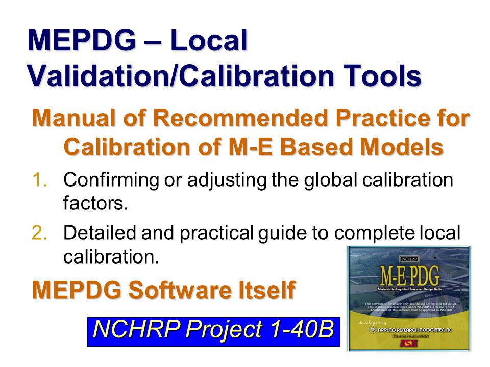 MEPDG – Local Validation/Calibration Tools Manual of Recommended Practice for Calibration of M-E Based Models 1.Confirming or adjusting the global calibration factors.