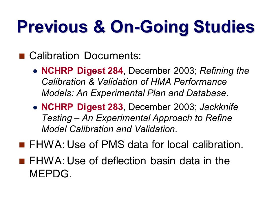 Previous & On-Going Studies Calibration Documents: NCHRP Digest 284, December 2003; Refining the Calibration & Validation of HMA Performance Models: An Experimental Plan and Database.