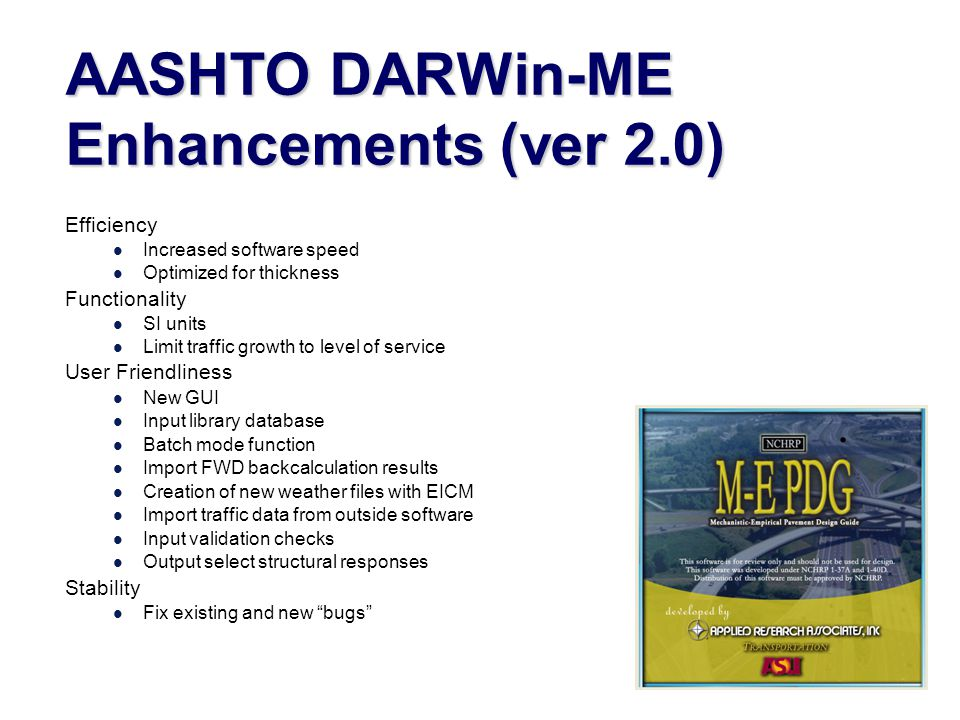 AASHTO DARWin-ME Enhancements (ver 2.0) Efficiency Increased software speed Optimized for thickness Functionality SI units Limit traffic growth to level of service User Friendliness New GUI Input library database Batch mode function Import FWD backcalculation results Creation of new weather files with EICM Import traffic data from outside software Input validation checks Output select structural responses Stability Fix existing and new bugs