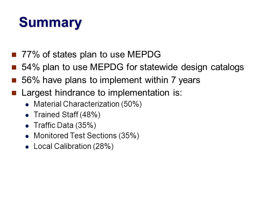 Summary 77% of states plan to use MEPDG 54% plan to use MEPDG for statewide design catalogs 56% have plans to implement within 7 years Largest hindrance to implementation is: Material Characterization (50%) Trained Staff (48%) Traffic Data (35%) Monitored Test Sections (35%) Local Calibration (28%)