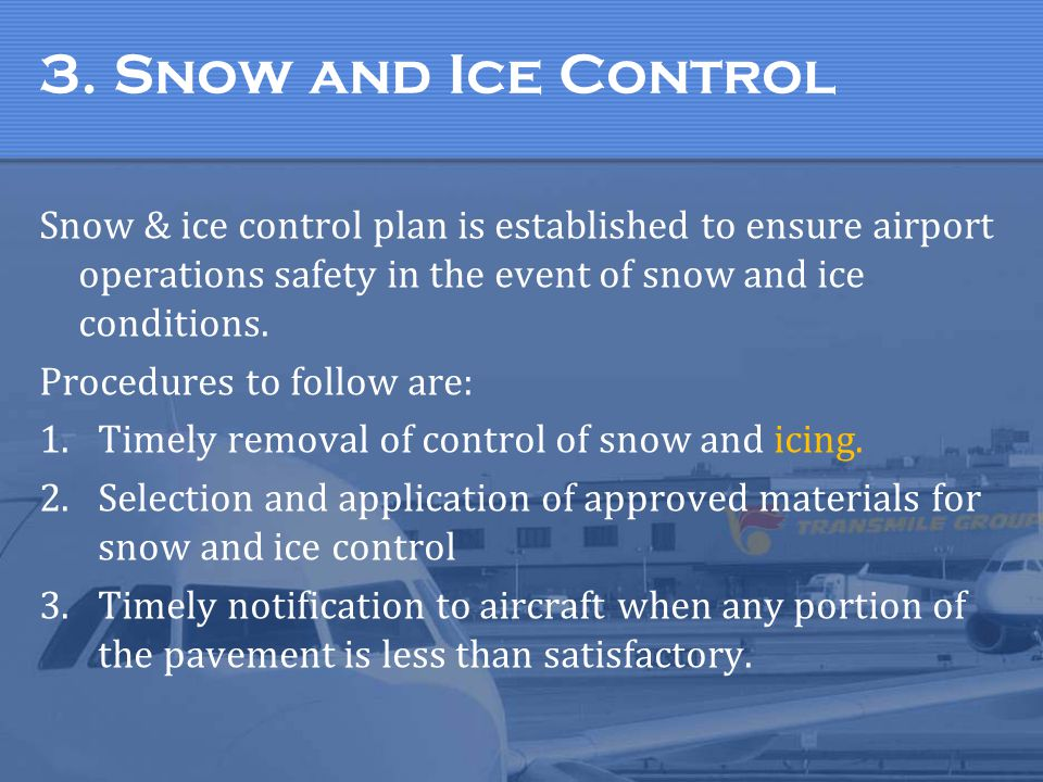 3. Snow and Ice Control Snow & ice control plan is established to ensure airport operations safety in the event of snow and ice conditions. Procedures