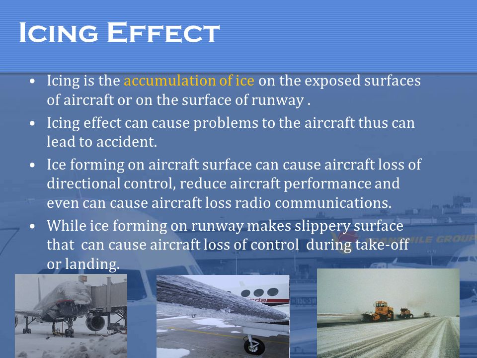 Icing Effect Icing is the accumulation of ice on the exposed surfaces of aircraft or on the surface of runway. Icing effect can cause problems to the
