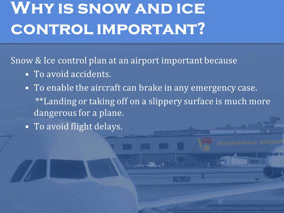 Why is snow and ice control important? Snow & Ice control plan at an airport important because To avoid accidents. To enable the aircraft can brake in