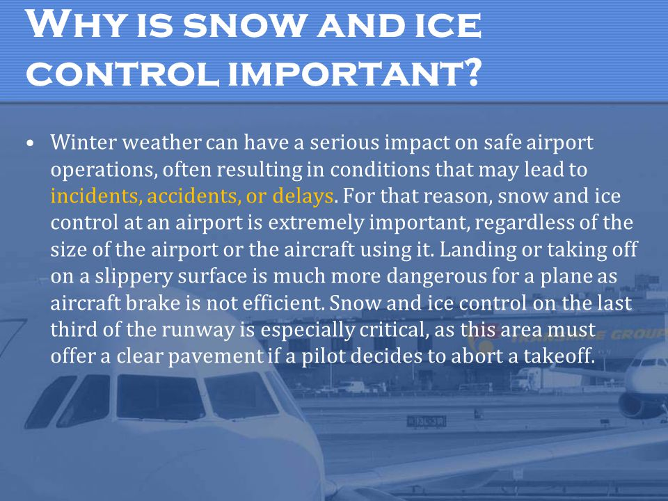 Why is snow and ice control important? Winter weather can have a serious impact on safe airport operations, often resulting in conditions that may lea