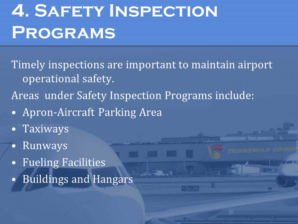 4. Safety Inspection Programs Timely inspections are important to maintain airport operational safety. Areas under Safety Inspection Programs include: