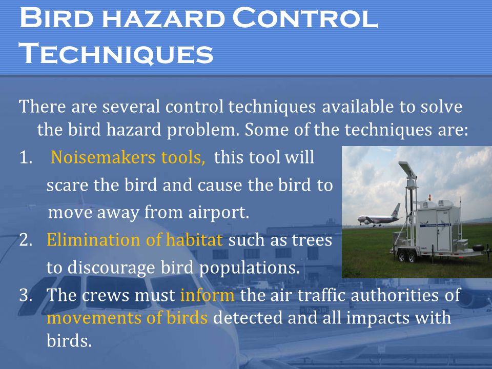 Bird hazard Control Techniques There are several control techniques available to solve the bird hazard problem. Some of the techniques are: 1. Noisema