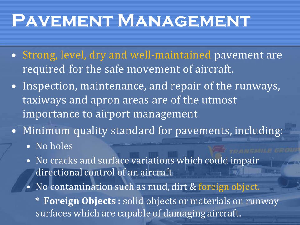 Pavement Management Strong, level, dry and well-maintained pavement are required for the safe movement of aircraft. Inspection, maintenance, and repai