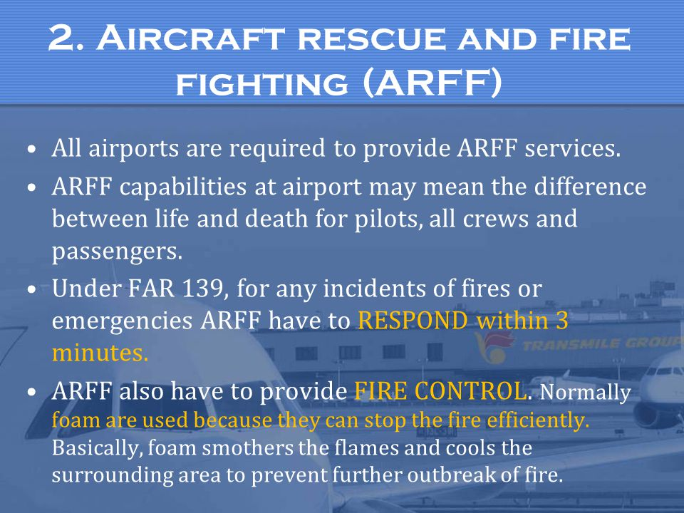 2. Aircraft rescue and fire fighting (ARFF) All airports are required to provide ARFF services. ARFF capabilities at airport may mean the difference b