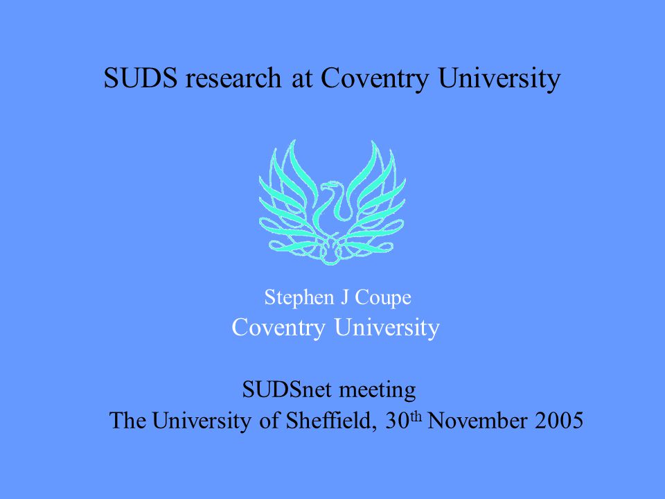 SUDS research at Coventry University Stephen J Coupe Coventry University SUDSnet meeting The University of Sheffield, 30 th November 2005