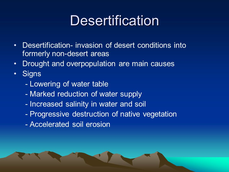 Desertification Desertification- invasion of desert conditions into formerly non-desert areas Drought and overpopulation are main causes Signs - Lowering of water table - Marked reduction of water supply - Increased salinity in water and soil - Progressive destruction of native vegetation - Accelerated soil erosion