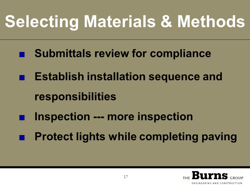 17 Selecting Materials & Methods ■Submittals review for compliance ■Establish installation sequence and responsibilities ■Inspection --- more inspection ■Protect lights while completing paving
