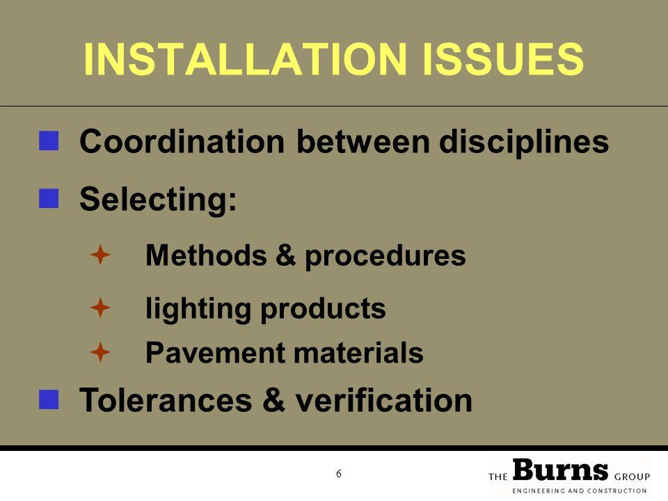 6 INSTALLATION ISSUES Coordination between disciplines Selecting:  Methods & procedures  lighting products  Pavement materials Tolerances & verification