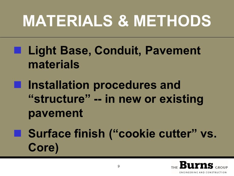 9 MATERIALS & METHODS Light Base, Conduit, Pavement materials Installation procedures and structure -- in new or existing pavement Surface finish ( cookie cutter vs.