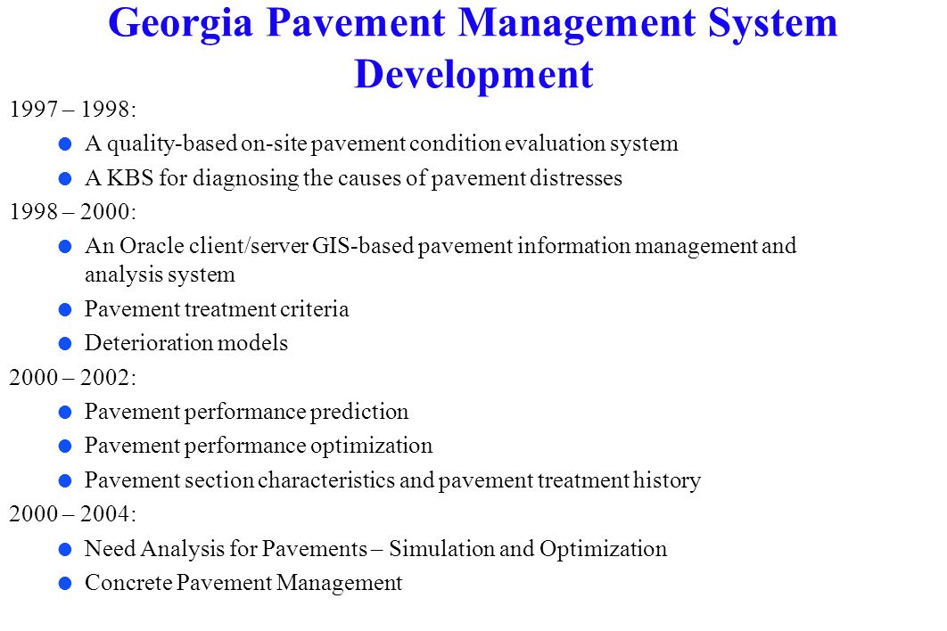 Historical Traffic Data Construction, Rehabilitation and Maintenance Cost Data EXTERNAL DATABASES Pavement Condition Evaluation Treatment Determination Need Analysis Multiple-year prioritization and optimization DATABASES Historical Pavement Condition Data Historical Pavement Profile Data Pavement Design and As Built Material Property Data Historical Daily Maintenance Activity Data Deterioration Models Pavement Performance Forecasting GIS visualization, spatial analysis and mapping.