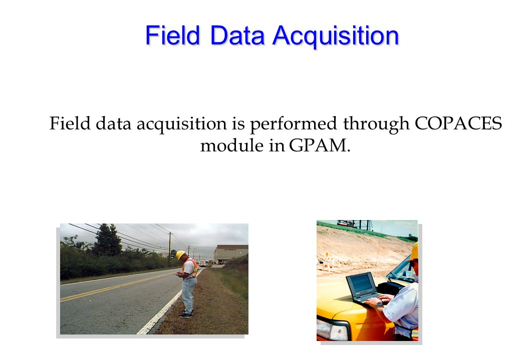 Field Data Acquisition Field data acquisition is performed through COPACES module in GPAM.