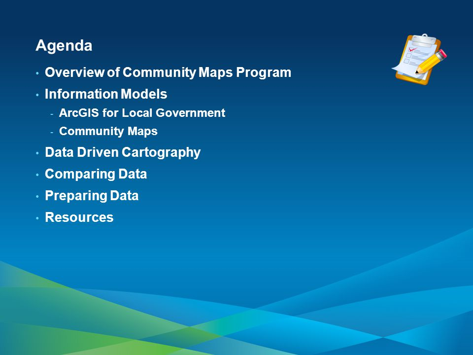Agenda Overview of Community Maps Program Information Models - ArcGIS for Local Government - Community Maps Data Driven Cartography Comparing Data Pre