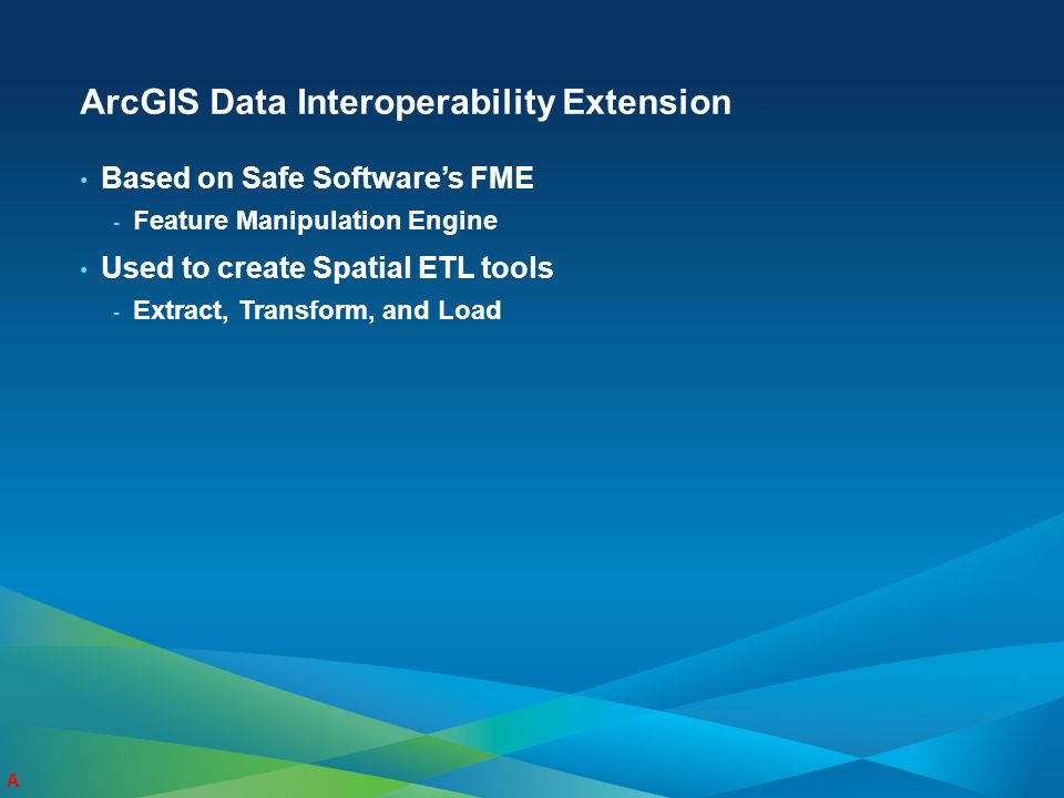 ArcGIS Data Interoperability Extension Based on Safe Software's FME - Feature Manipulation Engine Used to create Spatial ETL tools - Extract, Transfor