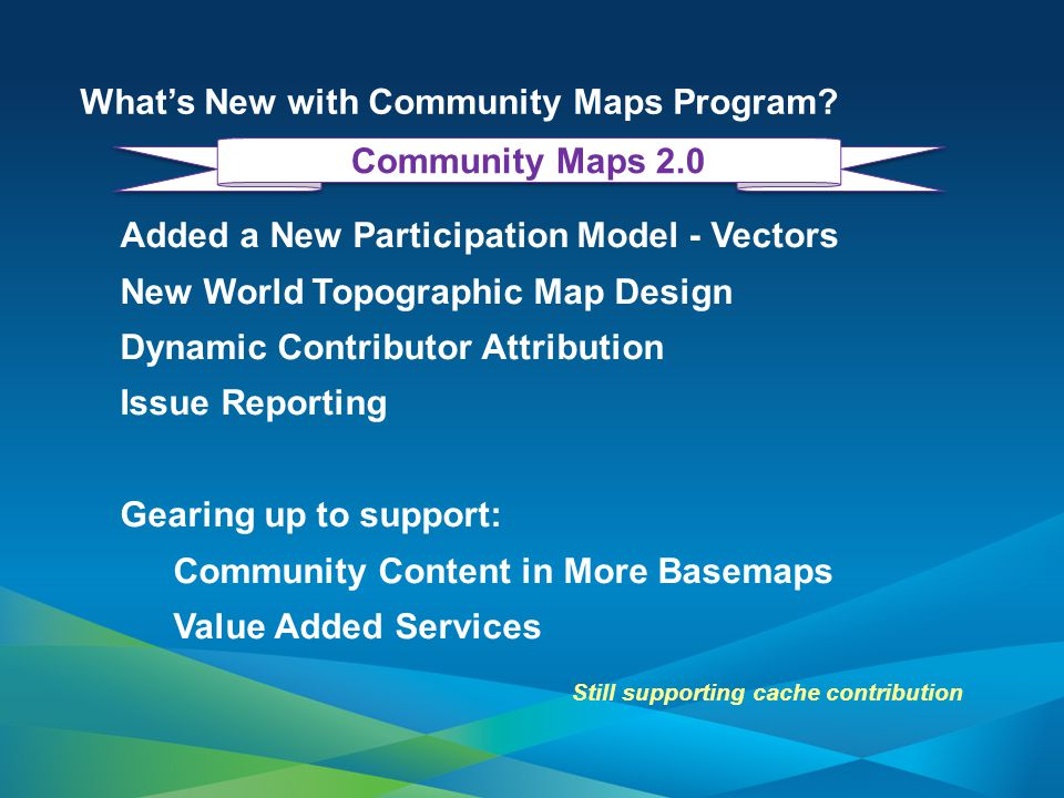Community Maps Workflow Apply for the Program Upload your GIS data (or we can send a drive) Review the Data and Map prior Contribute and Esri creates the Cache First you need to prepare your Data.