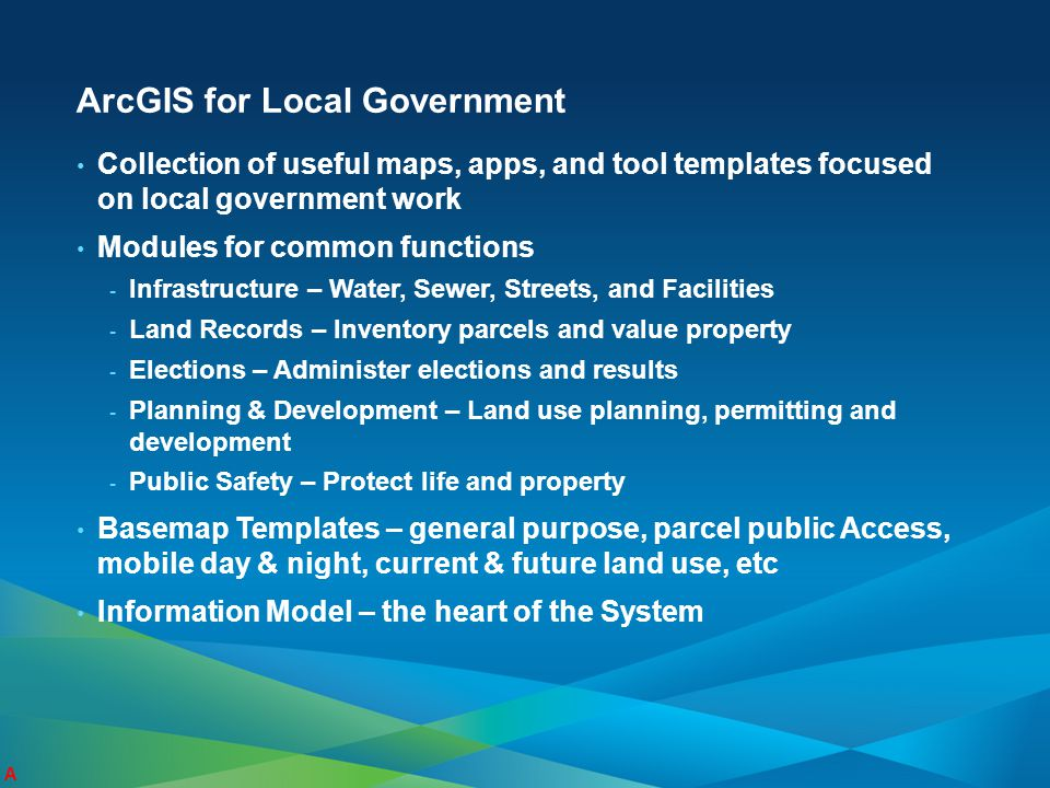 ArcGIS for Local Government Collection of useful maps, apps, and tool templates focused on local government work Modules for common functions - Infras