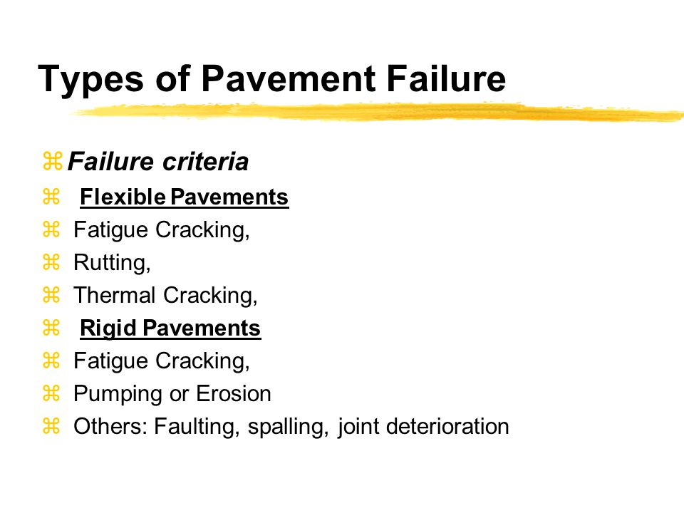 Types of Pavement Failure  Failure criteria  Flexible Pavements  Fatigue Cracking,  Rutting,  Thermal Cracking,  Rigid Pavements  Fatigue Crack