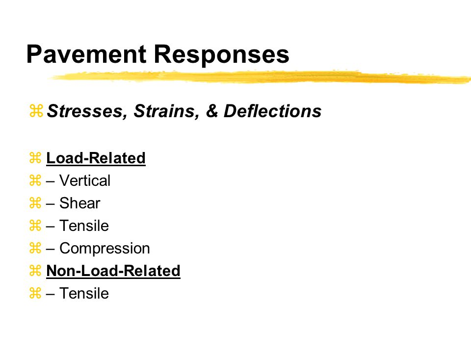 Pavement Responses  Stresses, Strains, & Deflections  Load-Related  – Vertical  – Shear  – Tensile  – Compression  Non-Load-Related  – Tensile