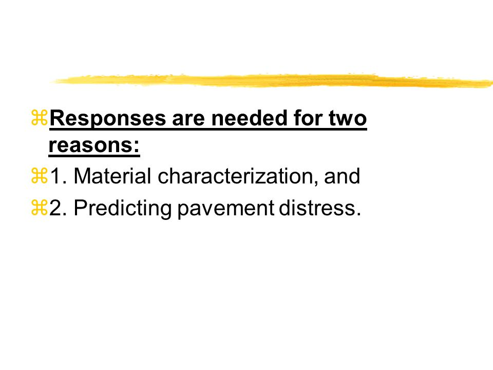  Responses are needed for two reasons:  1. Material characterization, and  2. Predicting pavement distress.