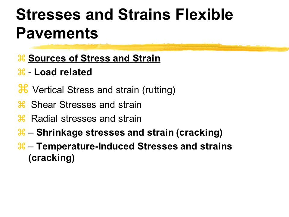 Stresses and Strains Flexible Pavements  Sources of Stress and Strain  - Load related  Vertical Stress and strain (rutting)  Shear Stresses and st
