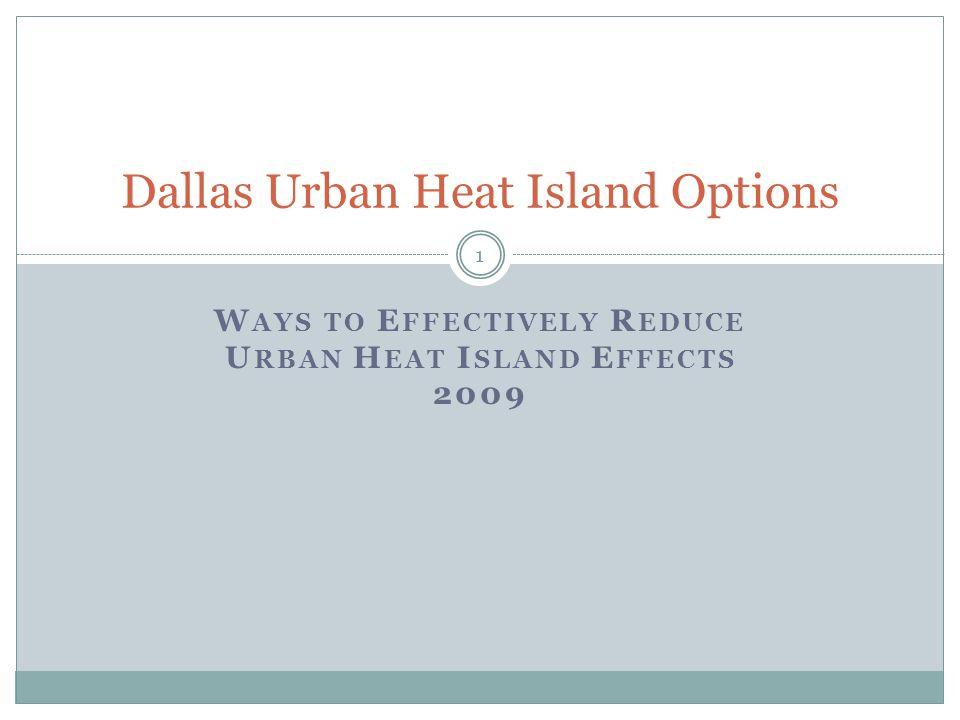 W AYS TO E FFECTIVELY R EDUCE U RBAN H EAT I SLAND E FFECTS 2009 1 Dallas Urban Heat Island Options