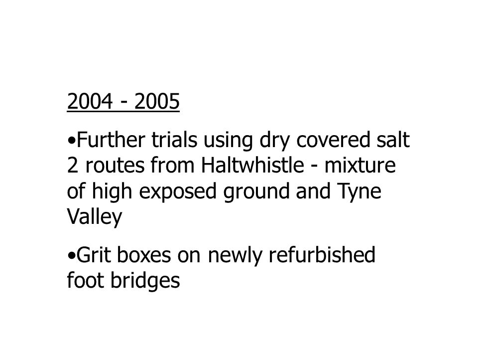 2004 - 2005 Further trials using dry covered salt 2 routes from Haltwhistle - mixture of high exposed ground and Tyne Valley Grit boxes on newly refur
