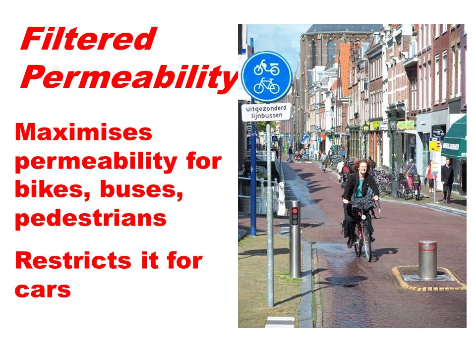 Filtered Permeability Maximises permeability for bikes, buses, pedestrians Restricts it for cars