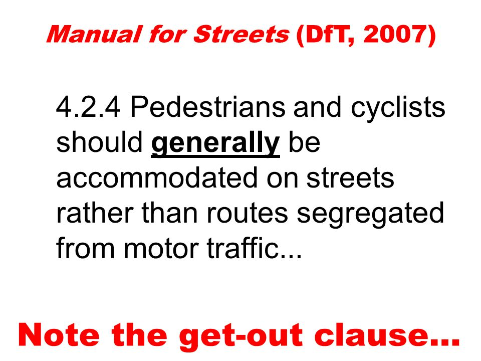Manual for Streets (DfT, 2007) Note the get-out clause… 4.2.4 Pedestrians and cyclists should generally be accommodated on streets rather than routes segregated from motor traffic...