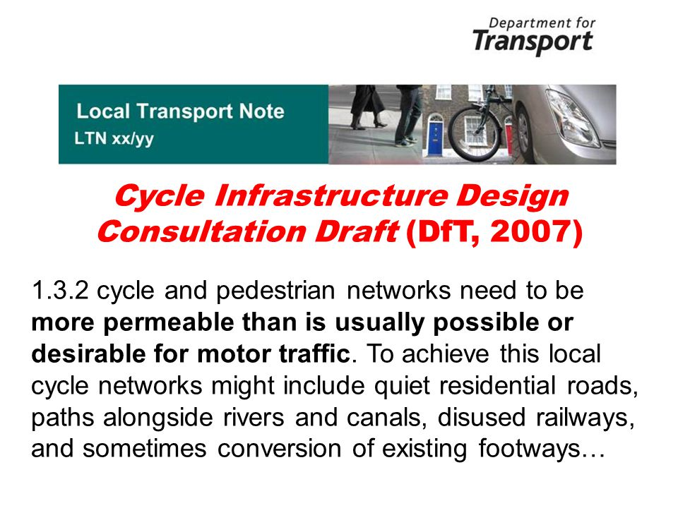 Cycle Infrastructure Design Consultation Draft (DfT, 2007) 1.3.2 cycle and pedestrian networks need to be more permeable than is usually possible or desirable for motor traffic.