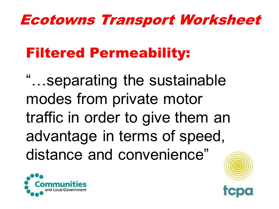 """Ecotowns Transport Worksheet Filtered Permeability: """"…separating the sustainable modes from private motor traffic in order to give them an advantage i"""
