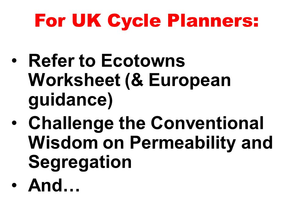 Refer to Ecotowns Worksheet (& European guidance) Challenge the Conventional Wisdom on Permeability and Segregation And… For UK Cycle Planners:
