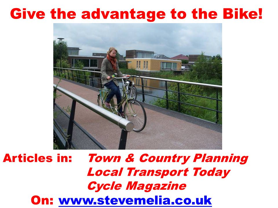 Give the advantage to the Bike! Articles in: Town & Country Planning Local Transport Today Cycle Magazine On: www.stevemelia.co.uk