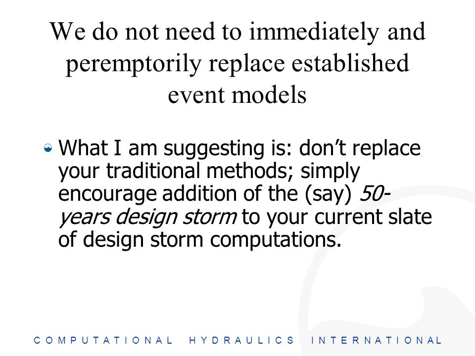 C O M P U T A T I O N A L H Y D R A U L I C S I N T E R N A T I O N A L We do not need to immediately and peremptorily replace established event models What I am suggesting is: don't replace your traditional methods; simply encourage addition of the (say) 50- years design storm to your current slate of design storm computations.