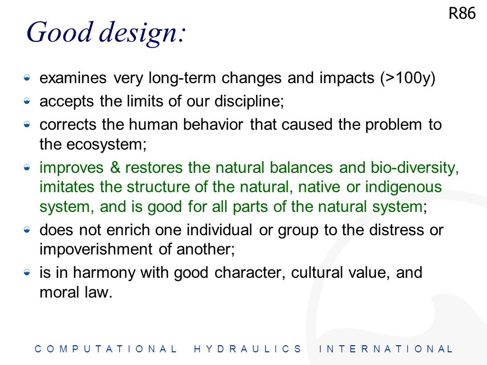 C O M P U T A T I O N A L H Y D R A U L I C S I N T E R N A T I O N A L Good design: examines very long-term changes and impacts (>100y) accepts the limits of our discipline; corrects the human behavior that caused the problem to the ecosystem; improves & restores the natural balances and bio-diversity, imitates the structure of the natural, native or indigenous system, and is good for all parts of the natural system; does not enrich one individual or group to the distress or impoverishment of another; is in harmony with good character, cultural value, and moral law.