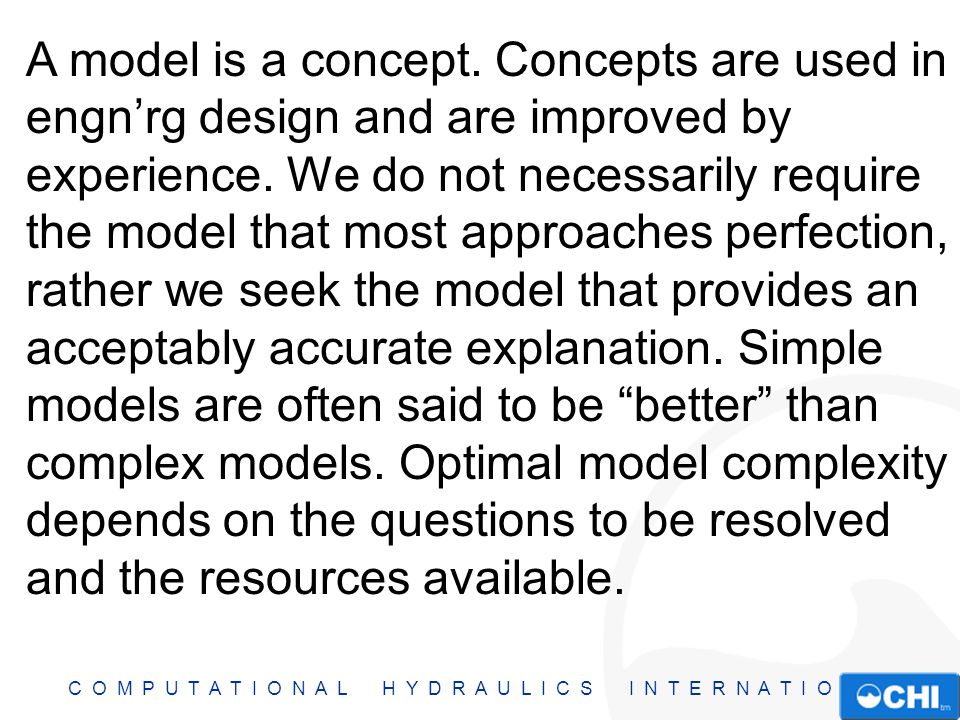 C O M P U T A T I O N A L H Y D R A U L I C S I N T E R N A T I O N A L A model is a concept. Concepts are used in engn'rg design and are improved by