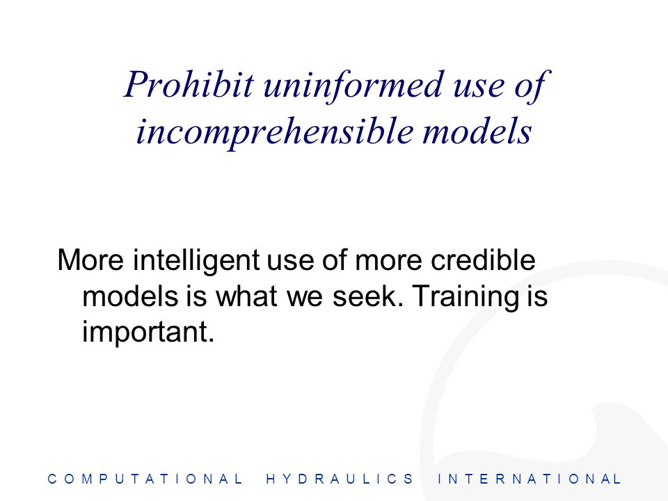 C O M P U T A T I O N A L H Y D R A U L I C S I N T E R N A T I O N A L Prohibit uninformed use of incomprehensible models More intelligent use of more credible models is what we seek.