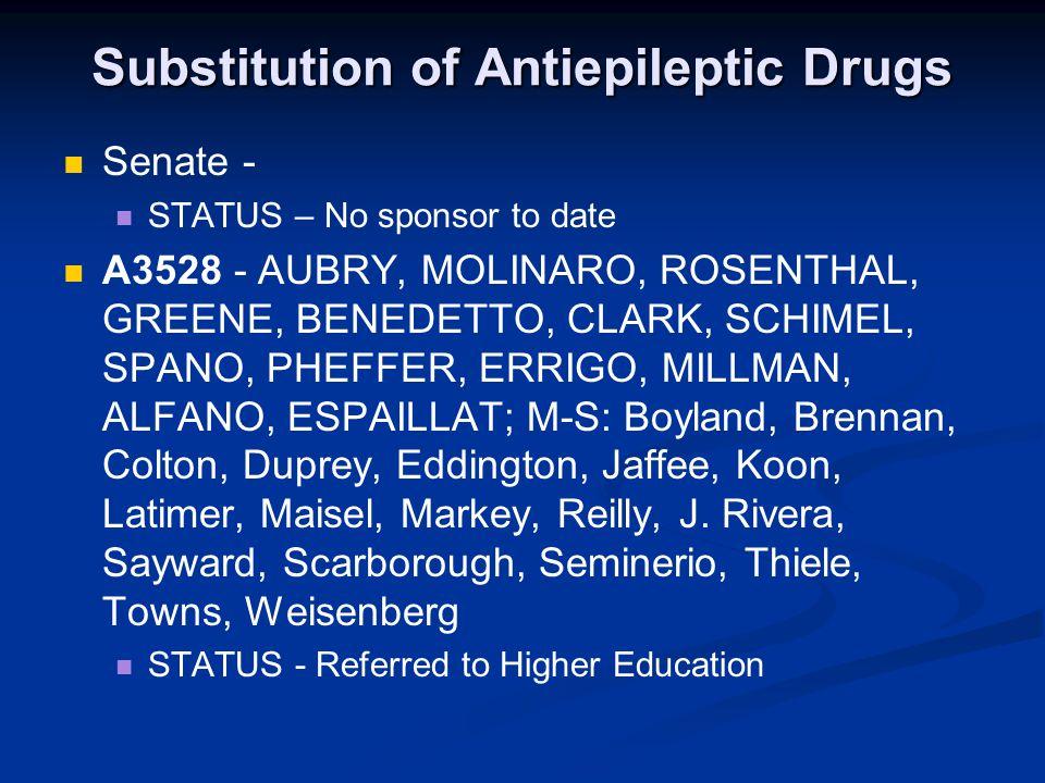 Substitution of Antiepileptic Drugs Senate - STATUS – No sponsor to date A3528 - AUBRY, MOLINARO, ROSENTHAL, GREENE, BENEDETTO, CLARK, SCHIMEL, SPANO, PHEFFER, ERRIGO, MILLMAN, ALFANO, ESPAILLAT; M-S: Boyland, Brennan, Colton, Duprey, Eddington, Jaffee, Koon, Latimer, Maisel, Markey, Reilly, J.