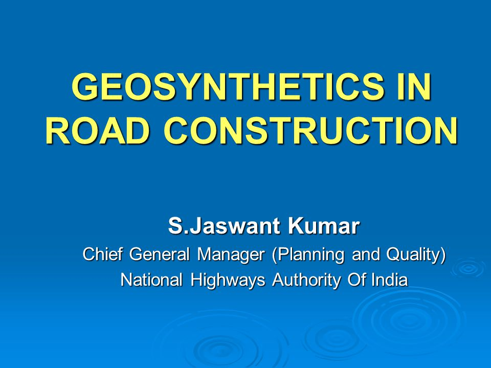 GEOSYNTHETICS IN ROAD CONSTRUCTION S.Jaswant Kumar Chief General Manager (Planning and Quality) National Highways Authority Of India