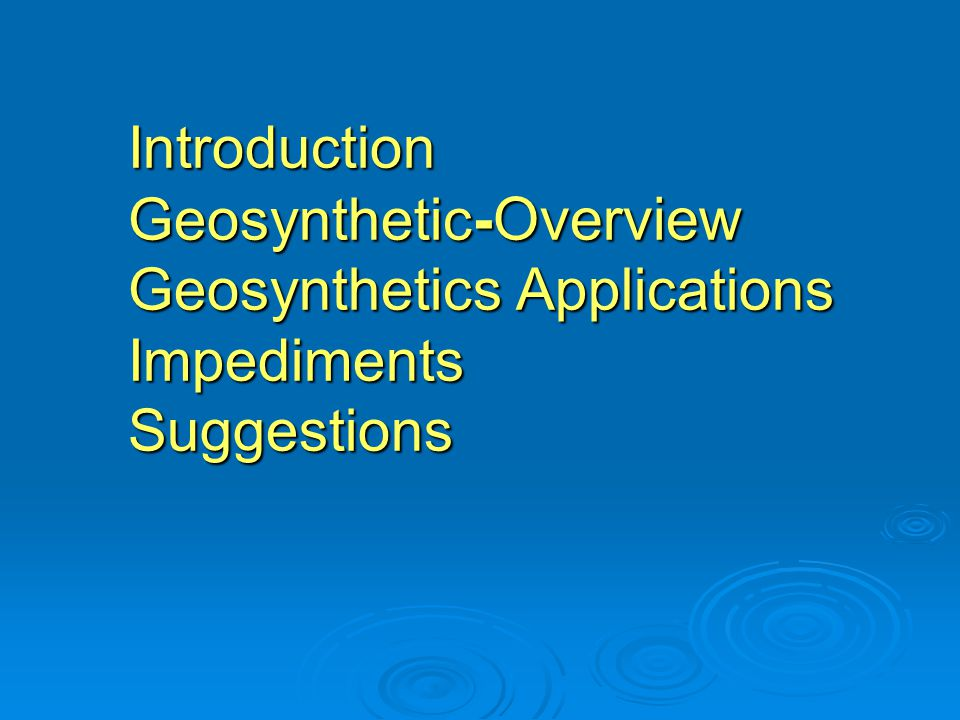 Introduction Geosynthetic- Overview Geosynthetics Applications Impediments Suggestions