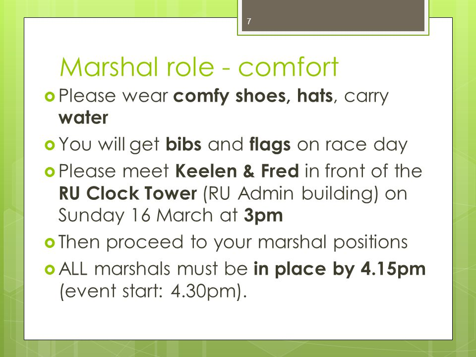 Marshal role - comfort  Please wear comfy shoes, hats, carry water  You will get bibs and flags on race day  Please meet Keelen & Fred in front of the RU Clock Tower (RU Admin building) on Sunday 16 March at 3pm  Then proceed to your marshal positions  ALL marshals must be in place by 4.15pm (event start: 4.30pm).