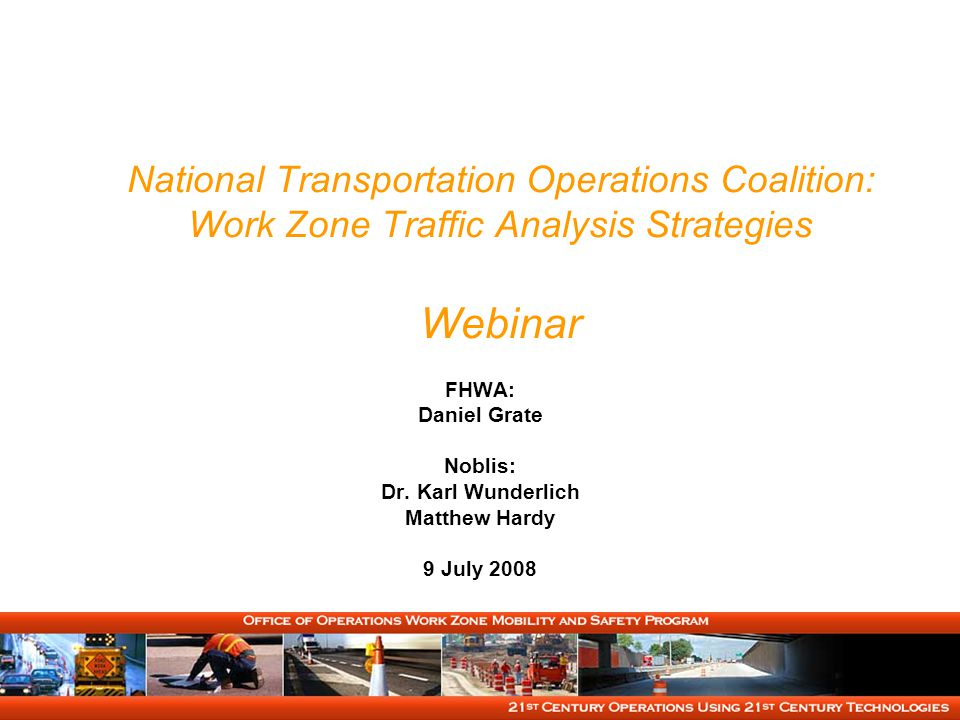 National Transportation Operations Coalition: Work Zone Traffic Analysis Strategies Webinar FHWA: Daniel Grate Noblis: Dr.
