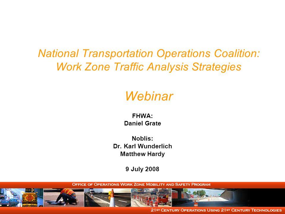 National Transportation Operations Coalition: Work Zone Traffic Analysis Strategies Webinar FHWA: Daniel Grate Noblis: Dr. Karl Wunderlich Matthew Har